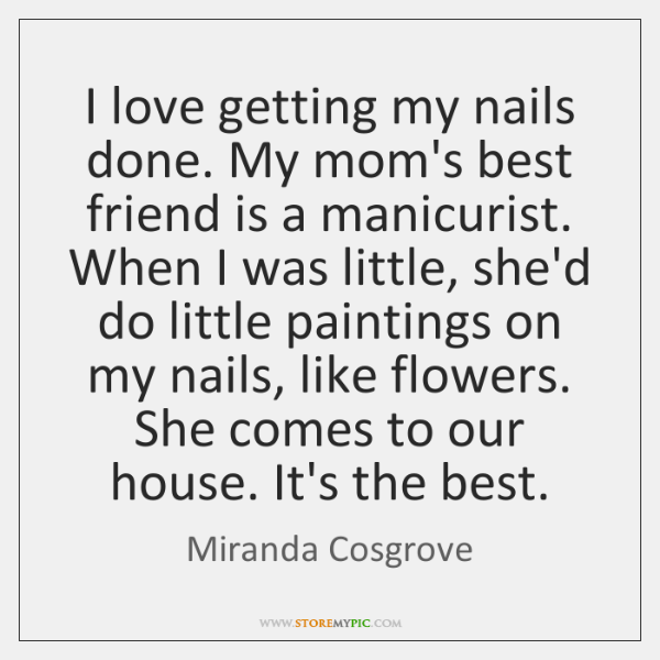 I love getting my nails done. My mom's best friend is a ...