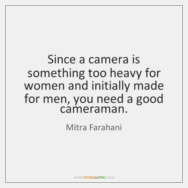 Since a camera is something too heavy for women and initially made ...