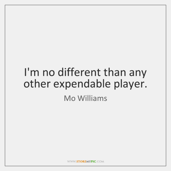 I'm no different than any other expendable player.