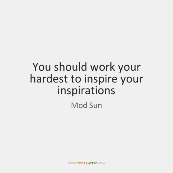 You should work your hardest to inspire your inspirations
