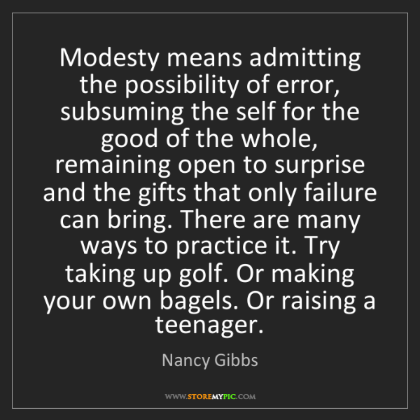 Nancy Gibbs: Modesty means admitting the possibility of error, subsuming...