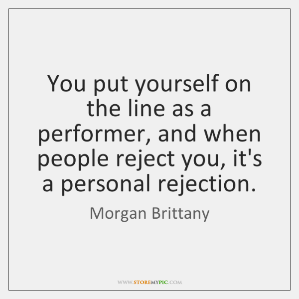You put yourself on the line as a performer, and when people ...