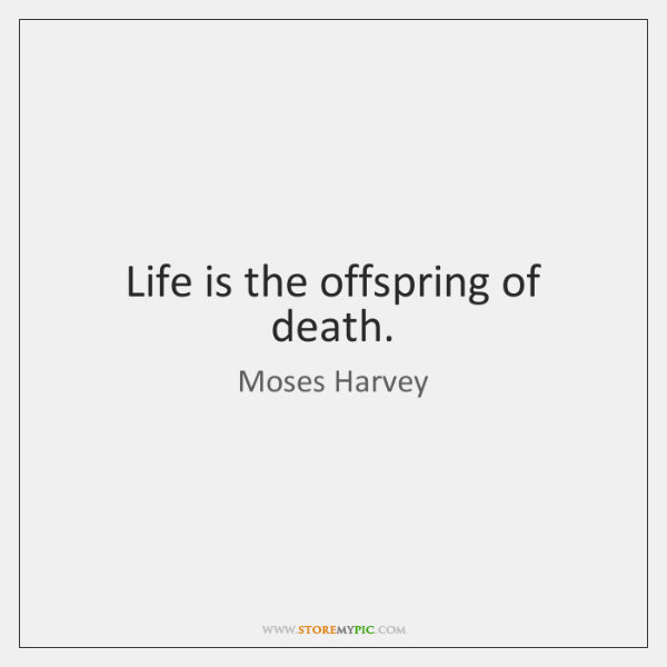 Life is the offspring of death.