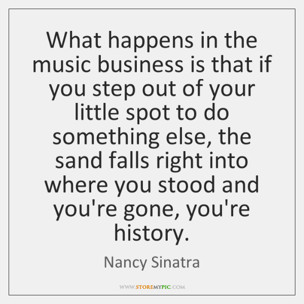 What happens in the music business is that if you step out ...