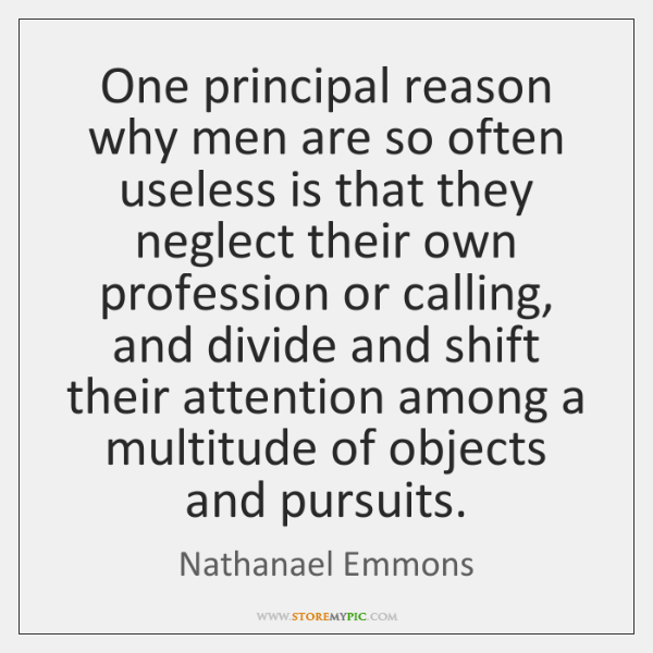 One principal reason why men are so often useless is that they ...