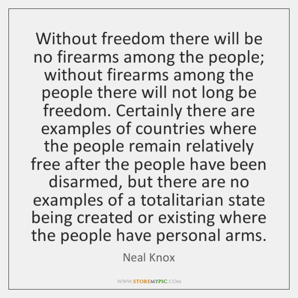 Without freedom there will be no firearms among the people; without firearms ...