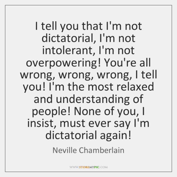 I tell you that I'm not dictatorial, I'm not intolerant, I'm not ...