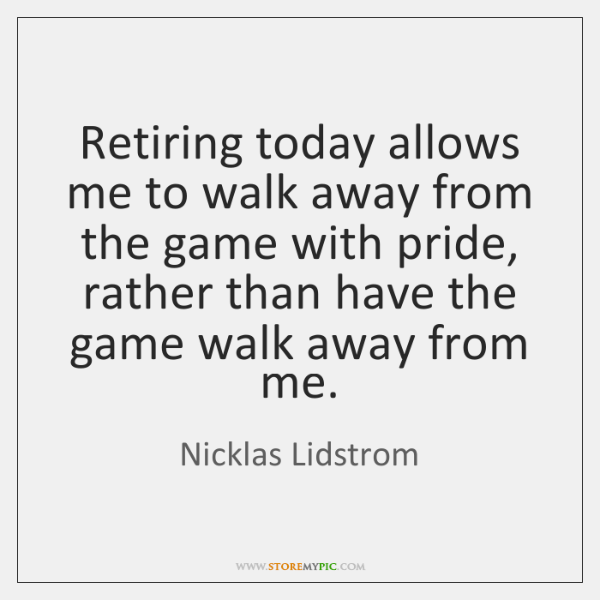 Retiring today allows me to walk away from the game with pride, ...