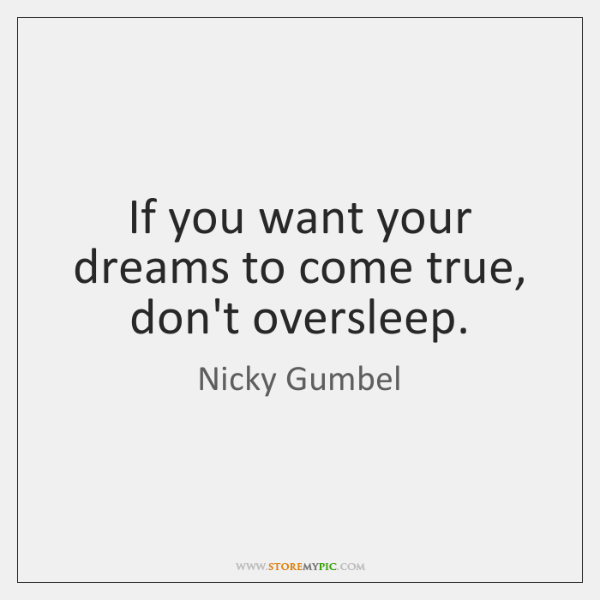 If you want your dreams to come true, don't oversleep.