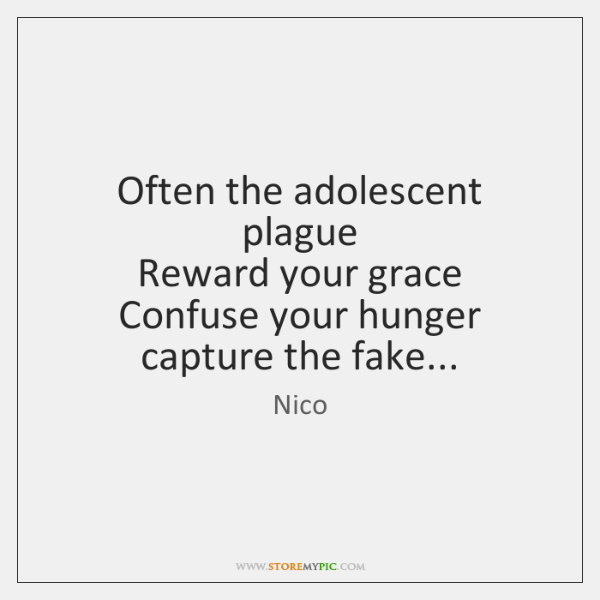 Often the adolescent plague   Reward your grace   Confuse your hunger capture the ...