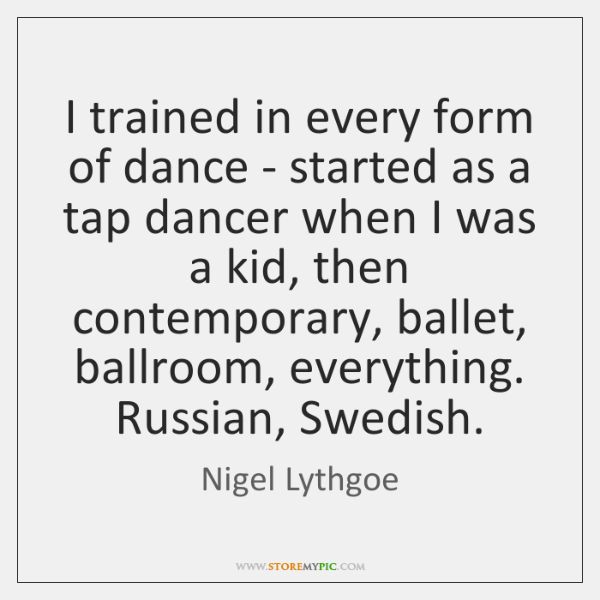 I trained in every form of dance - started as a tap ...