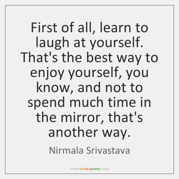 First Of All Learn To Laugh At Yourself Thats The Best Way