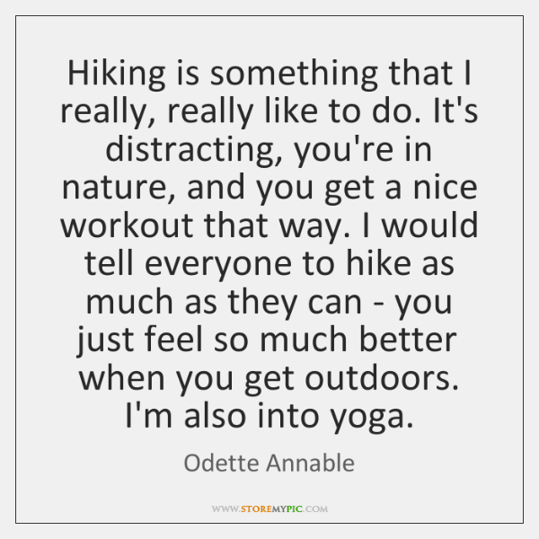 Hiking is something that I really, really like to do. It's distracting, ...