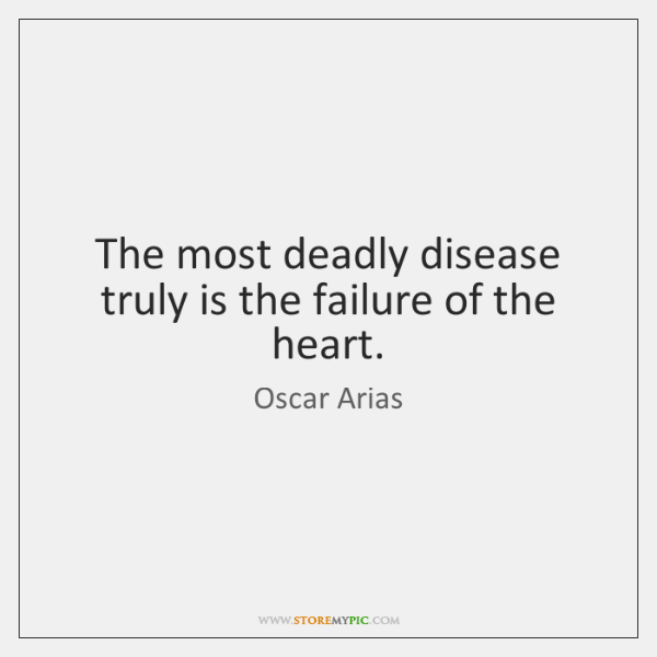 The most deadly disease truly is the failure of the heart.