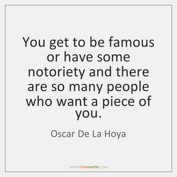 You get to be famous or have some notoriety and there are ...