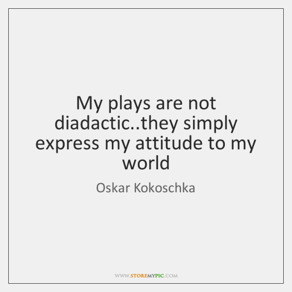 My plays are not diadactic..they simply express my attitude to my ...