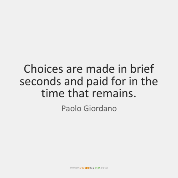 Choices are made in brief seconds and paid for in the time ...