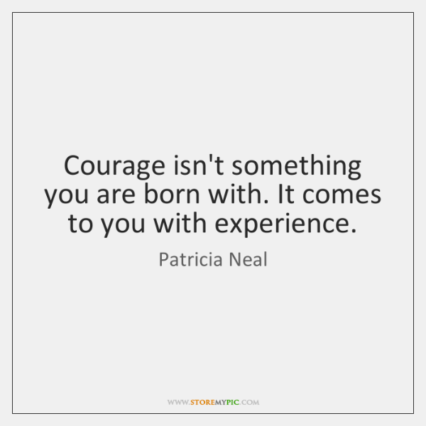Courage isn't something you are born with. It comes to you with ...