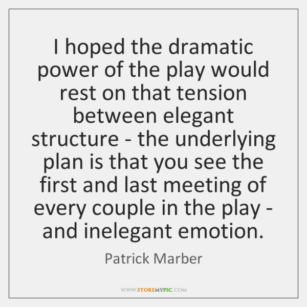 I hoped the dramatic power of the play would rest on that ...