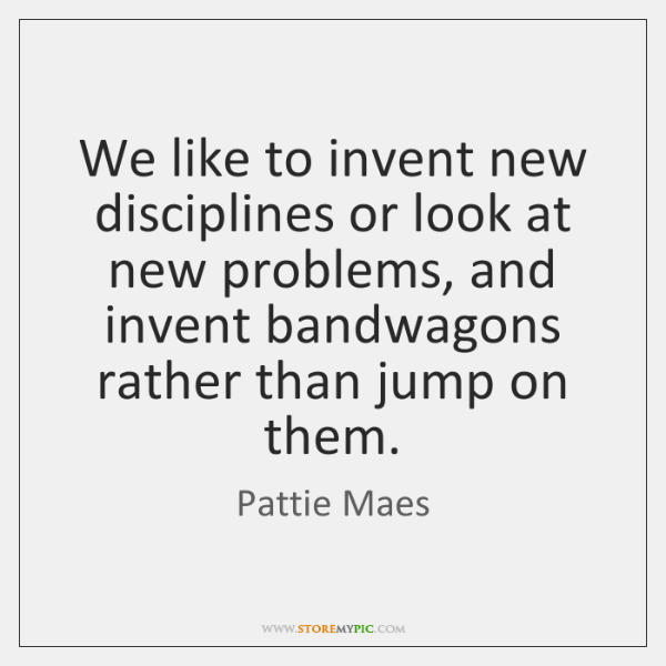 We like to invent new disciplines or look at new problems, and ...