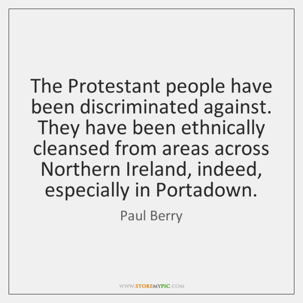 The Protestant people have been discriminated against. They have been ethnically cleansed ...
