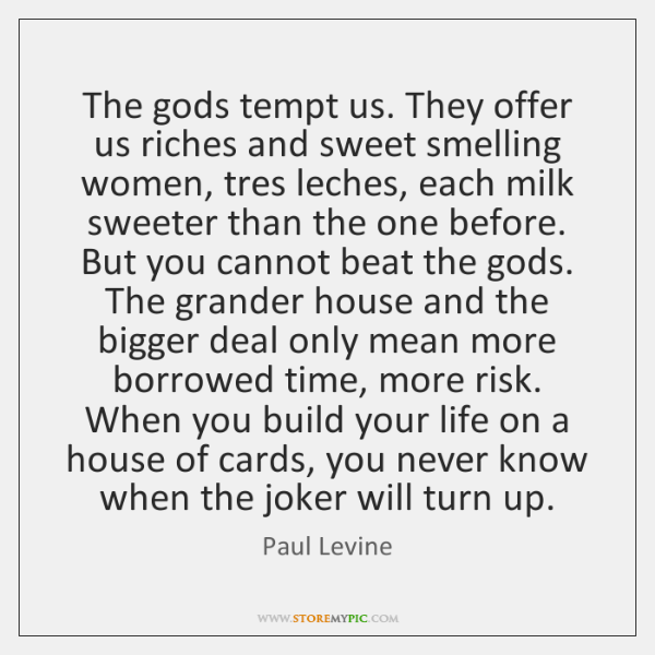 The gods tempt us. They offer us riches and sweet smelling women, ...