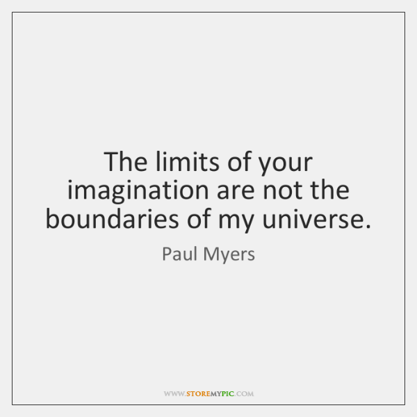 The limits of your imagination are not the boundaries of my universe.