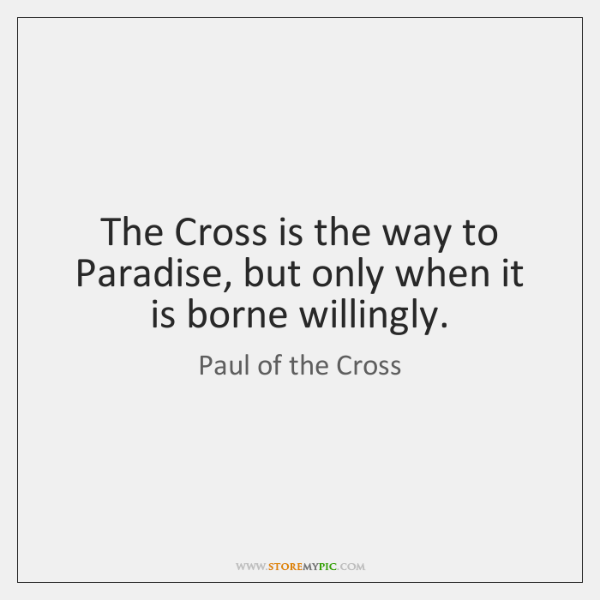 The Cross is the way to Paradise, but only when it is ...