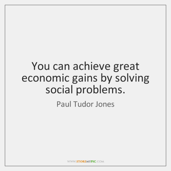 You can achieve great economic gains by solving social problems.