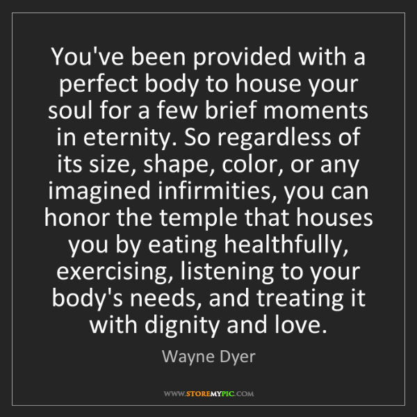Wayne Dyer: You've been provided with a perfect body to house your...