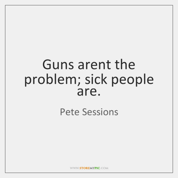 Guns arent the problem; sick people are.