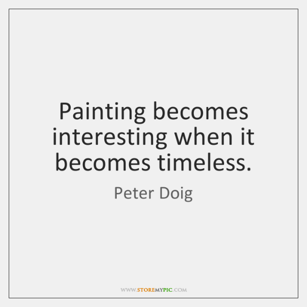 Painting becomes interesting when it becomes timeless.