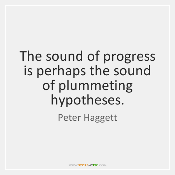 The sound of progress is perhaps the sound of plummeting hypotheses.