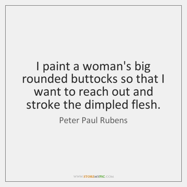 I paint a woman's big rounded buttocks so that I want to ...
