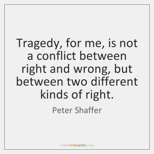Tragedy, for me, is not a conflict between right and wrong, but ...