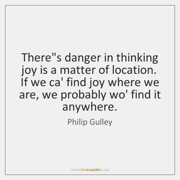 There's danger in thinking joy is a matter of location. If we ...
