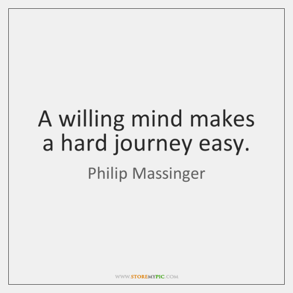 A willing mind makes a hard journey easy.