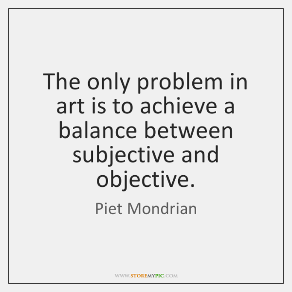 The only problem in art is to achieve a balance between subjective ...