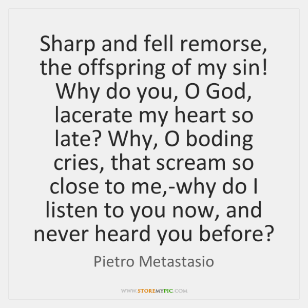 Sharp and fell remorse, the offspring of my sin! Why do you, ...