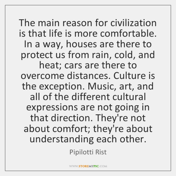The main reason for civilization is that life is more comfortable. In ...