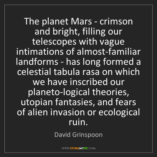 David Grinspoon: The planet Mars - crimson and bright, filling our telescopes...