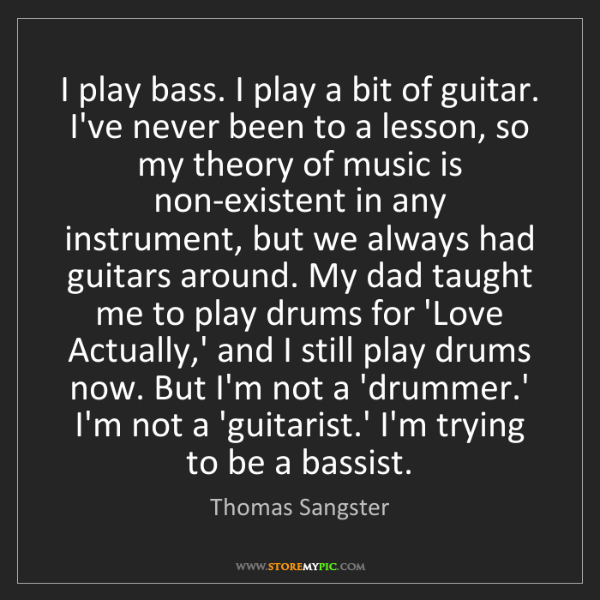 Thomas Sangster: I play bass. I play a bit of guitar. I've never been...