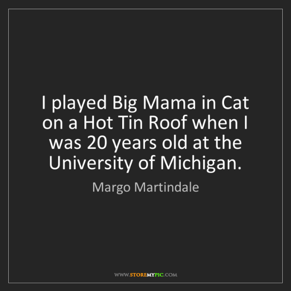 Margo Martindale: I played Big Mama in Cat on a Hot Tin Roof when I was...