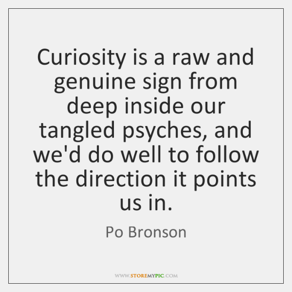 Curiosity is a raw and genuine sign from deep inside our tangled ...