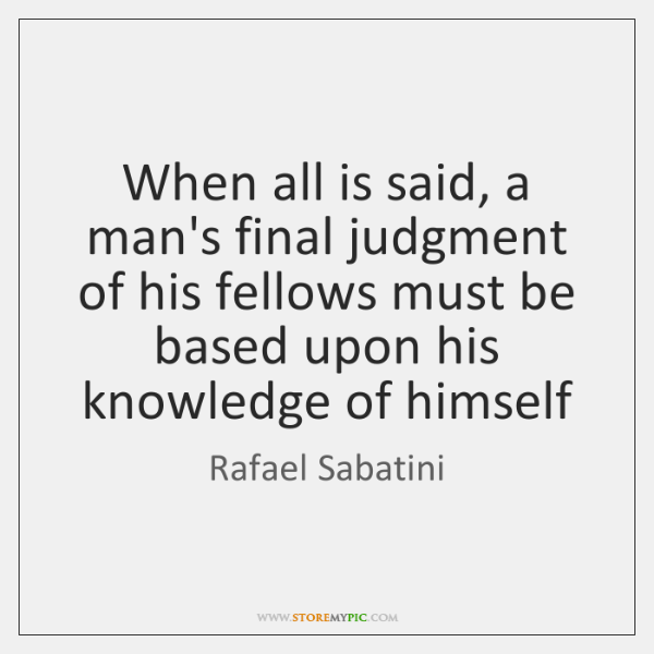 When all is said, a man's final judgment of his fellows must ...