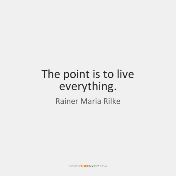 The point is to live everything.