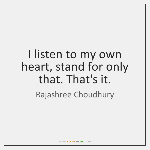 I listen to my own heart, stand for only that. That's it.