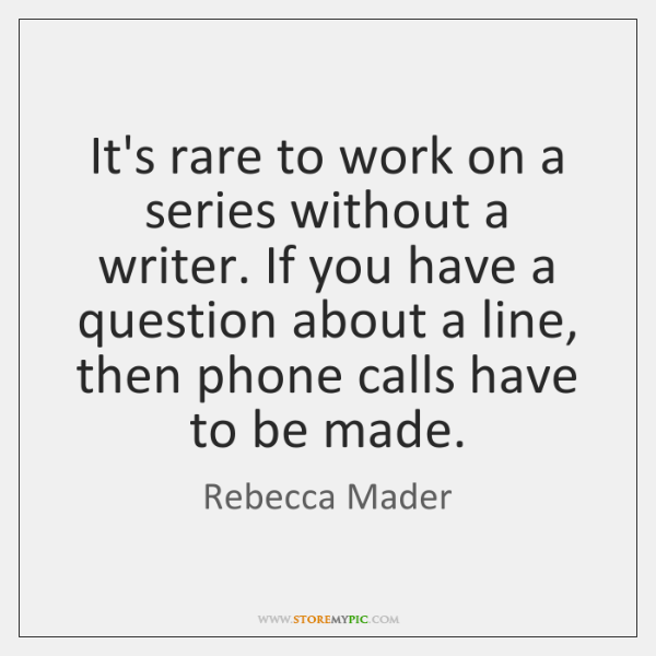 It's rare to work on a series without a writer. If you ...