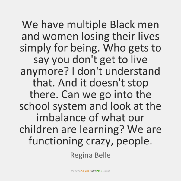 We have multiple Black men and women losing their lives simply for ...