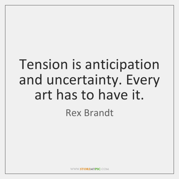 Tension is anticipation and uncertainty. Every art has to have it.